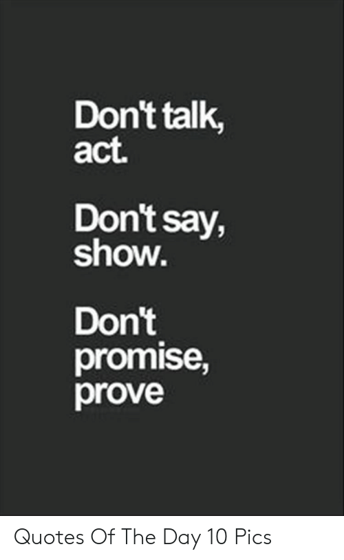 Quotes, Act, and Day: Don't talk,  act.  Don't say,  show.  Don't  promise,  prove Quotes Of The Day 10 Pics