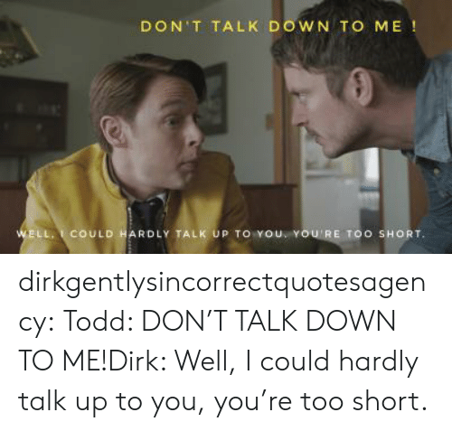 Target, Tumblr, and Blog: DON'T TALK DOWN TO ME!  WELL.COULD HARDLY TALK UP TO YoU YOU'RE TOO SHORT dirkgentlysincorrectquotesagency:  Todd: DON'T TALK DOWN TO ME!Dirk: Well, I could hardly talk up to you, you're too short.
