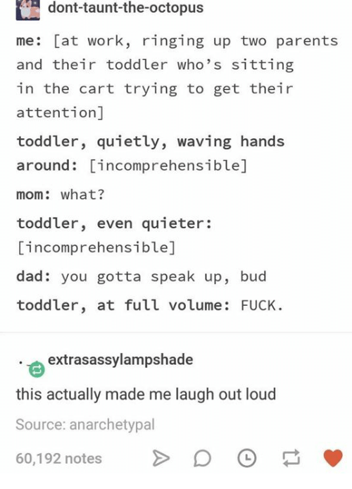 taunt: dont-taunt-the-octopus  me: [at work, ringing up two parents  and their toddler who's sitting  in the cart trying to get their  attention]  toddler, quietly, waving hands  around: incomprehensible]  mom: what?  toddler, even quieter:  incomprehensible]  dad: you gotta speak up, bud  toddler, at full volume: FUCK  extrasassylampshade  this actually made me laugh out loud  Source: anarchetypal  60,192 notes D O