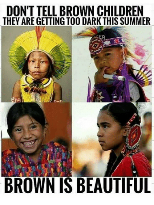 Beautiful, Children, and Native American: DON'T TELL BROWN CHILDREN  THEY ARE GETTING TOO DARK THIS SUMMER  BROWN IS BEAUTIFUL