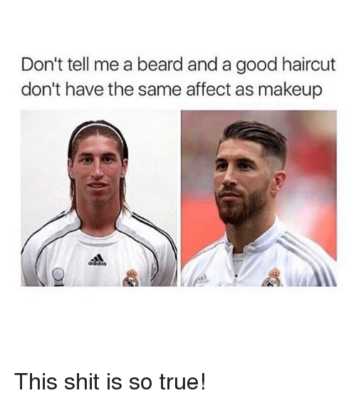 Beard, Haircut, and Makeup: Don't tell me a beard and a good haircut  don't have the same affect as makeup This shit is so true!