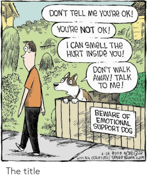 Smell, Dog, and Com: DON'T TELL Me YOURE OK!  YOU'Re NOT OK!  CAN SMELL THE  HURT INSIDE YOU!  DON'T WALK  AWAY!TALK  TO Me!  BEWARE OF  EMOTIONAL  SUPPORT DOG  4-24, 02019 eeCW  DIST.Eh CREATOns SPEEP BUMP.cOm The title