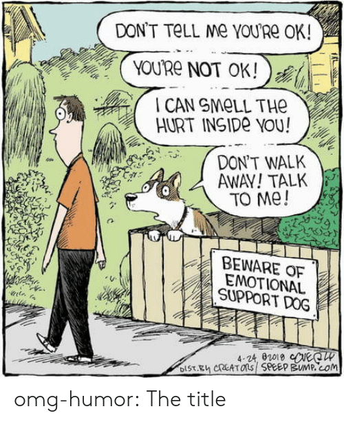 beware: DON'T TELL Me YOURE OK!  YOU'Re NOT OK!  CAN SMELL THE  HURT INSIDE YOU!  DON'T WALK  AWAY!TALK  TO Me!  BEWARE OF  EMOTIONAL  SUPPORT DOG  4-24, 02019 eeCW  DIST.Eh CREATOns SPEEP BUMP.cOm omg-humor:  The title