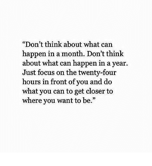 "Focus, Can, and Closer: ""Don't think about what can  happen in a month. Don't think  about what can happen in a year  Just focus on the twenty-four  hours in front of you and do  what you can to get closer to  where you want to be.""  05"