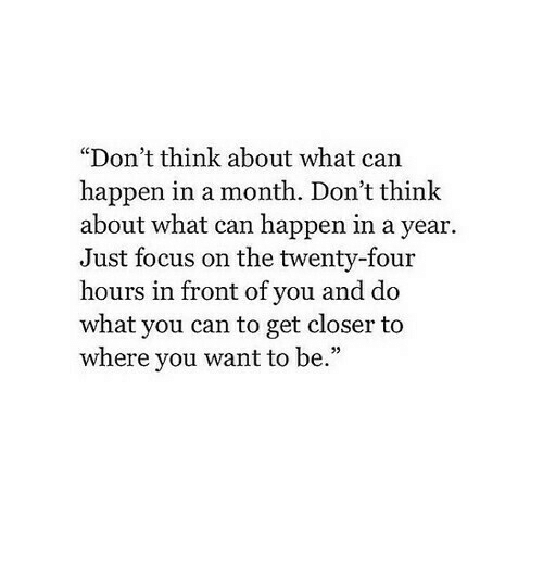 "Focus, Can, and Closer: ""Don't think about what can  happen in a month. Don't think  about what can happen in a year.  Just focus on the twenty-four  hours in front of you and do  what you can to get closer to  where you want to be.""  05"