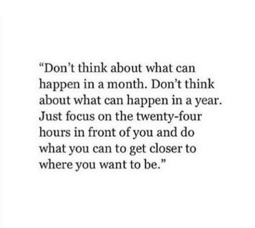 """Focus, Can, and Closer: """"Don't think about what can  happen in a month. Don't think  about what can happen in a year.  Just focus on the twenty-four  hours in front of you and do  what you can to get closer to  where you want to be.""""  35"""