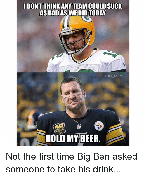 steeler: DONT THINK ANY TEAM COULD SUCK  AS BAD AS WE DID  PACKERS  @NFL MEMES  Steelers  HOLD MY BEER Not the first time Big Ben asked someone to take his drink...