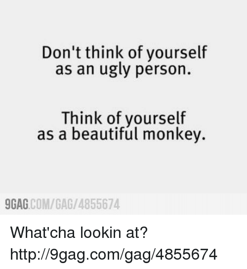 Whatcha Lookin At: Don't think of yourself  as an ugly person.  Think of yourself  as a beautiful monkey.  COM/GAG /4855674  9GAG What'cha lookin at?