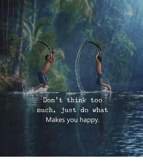 do what makes you happy: Don't think too  much, just do what  Makes you happy