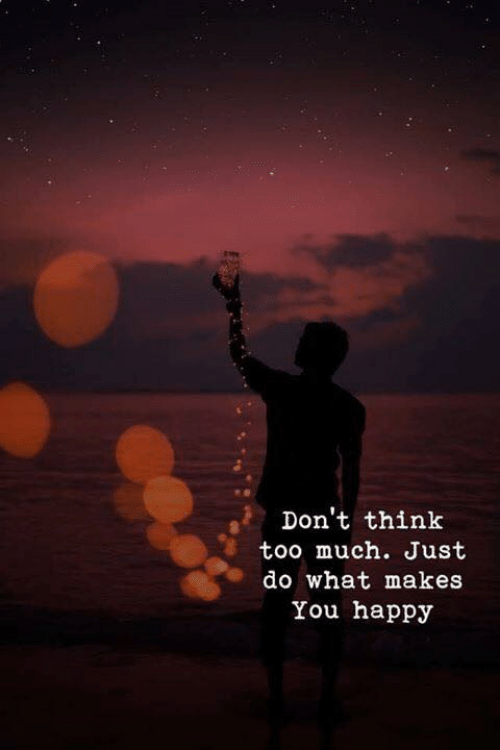 do what makes you happy: Don't think  too much. Just  do what makes  You happy
