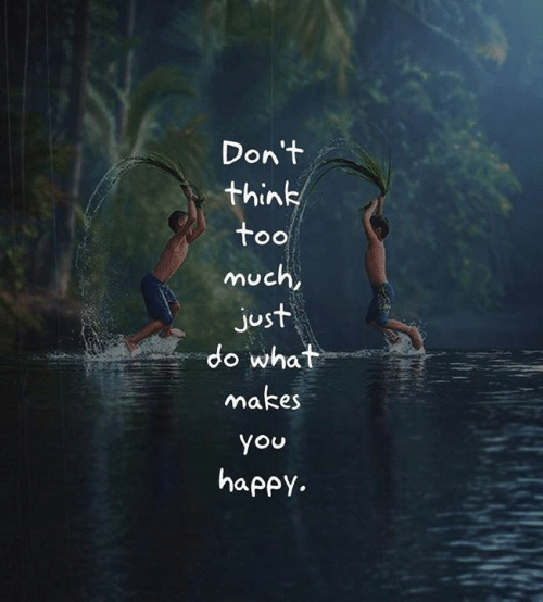 do what makes you happy: Don't  think  too  much,  just  do what  makes  you  happy.