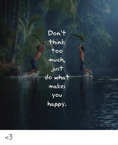do what makes you happy: Don't  think  too  much,  just  do what  makes  you  happy. <3
