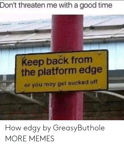 Dank, Memes, and Target: Don't threaten me with a good time  Keep back from  the platform edge  or you may get sucked off How edgy by GreasyButhole MORE MEMES