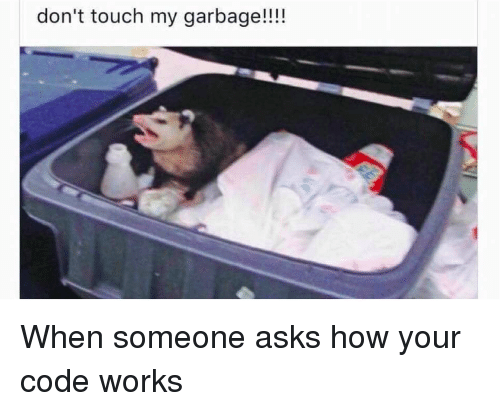 Dont Touch My: don't touch my garbage!!!! When someone asks how your code works