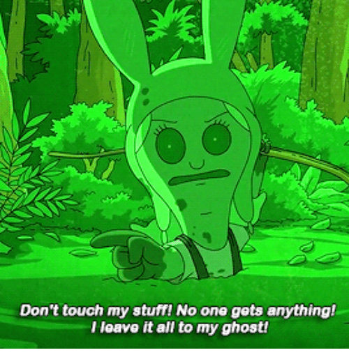 Dont Touch My: Don't touch my stuff! No one gets anything!  l leave it all to my ghost!
