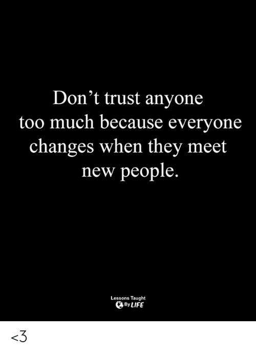 New People: Don't trust anyone  too much because everyone  changes when thev meet  new people.  Lessons Taught  By LIFE <3
