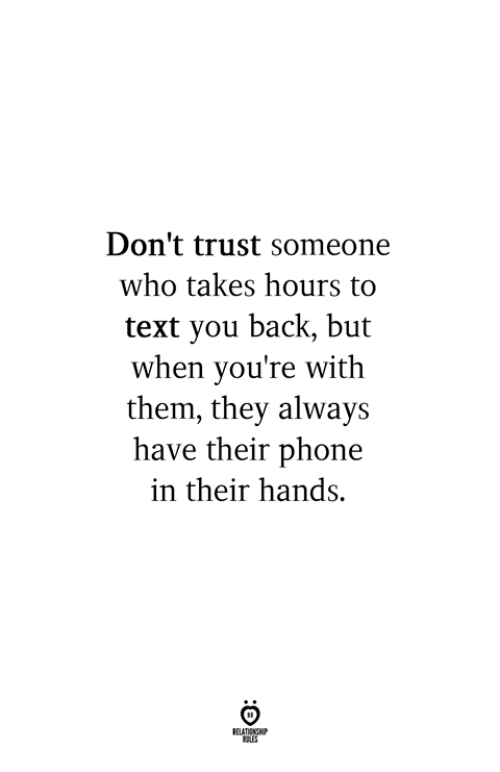 Phone, Text, and Back: Don't trust someone  who takes hours to  text you back, but  when you're with  them, they always  have their phone  in their hands.