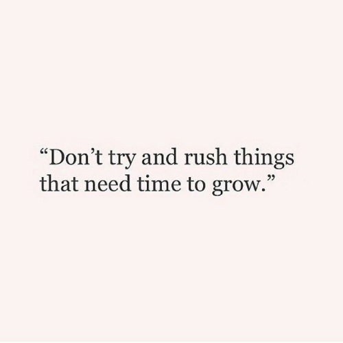 "Rush, Time, and Grow: ""Don't try and rush things  that need time to grow.""  95"