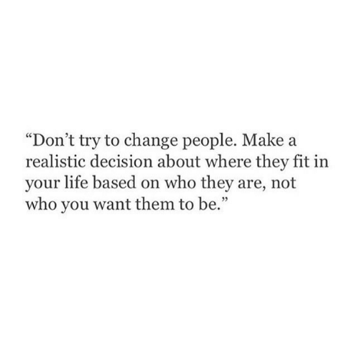 """Fit In: """"Don't try to change people. Make a  realistic decision about where they fit in  your life based on who they are, not  who you want them to be."""""""
