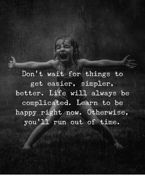 bre: Don't wait for things to  get easier, simpler,  better. Life will always be  complicáted. Learn to bre  happy right now. Otherwise  you'l1 run out of time