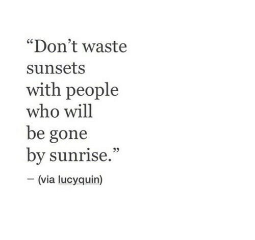"Sunrise: ""Don't waste  sunsets  with people  who will  be gone  by sunrise.""  (via lucyquin)"