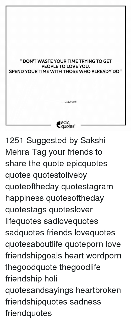 sakshi: DON'T WASTE YOUR TIME TRYING TO GET  PEOPLE TO LOVE YOU.  SPEND YOUR TIME WITH THOSE WHO ALREADY DO  UNKNOWN  epIC  quotes 1251 Suggested by Sakshi Mehra Tag your friends to share the quote epicquotes quotes quotestoliveby quoteoftheday quotestagram happiness quotesoftheday quotestags quoteslover lifequotes sadlovequotes sadquotes friends lovequotes quotesaboutlife quoteporn love friendshipgoals heart wordporn thegoodquote thegoodlife friendship holi quotesandsayings heartbroken friendshipquotes sadness friendquotes