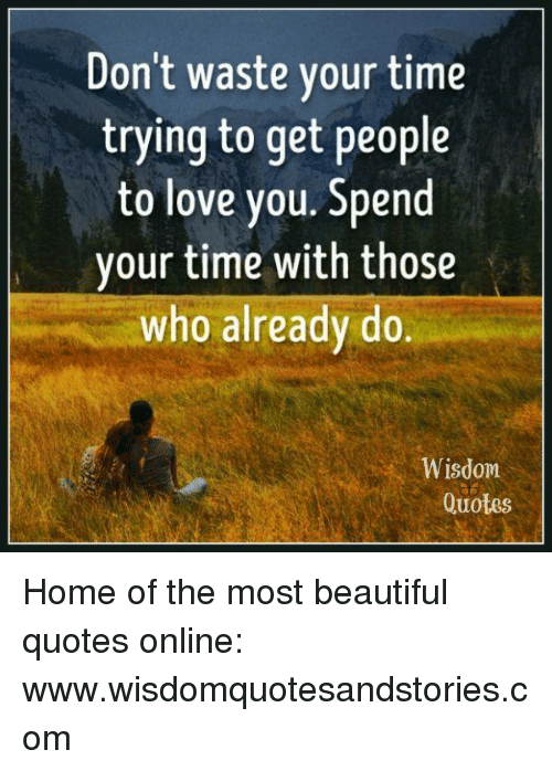 Dont Waste Your Time Trying To Get People To Love You Spend Vour