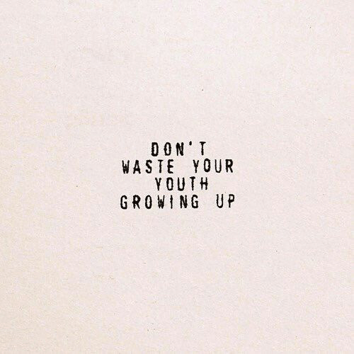 Growing Up, Youth, and  Growing: DON'T  WASTE YOUR  YOUTH  GROWING UP