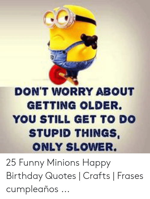 DON\'T WORRY ABOUT GETTING OLDER YOU STILL GET TO DO STUPID ...
