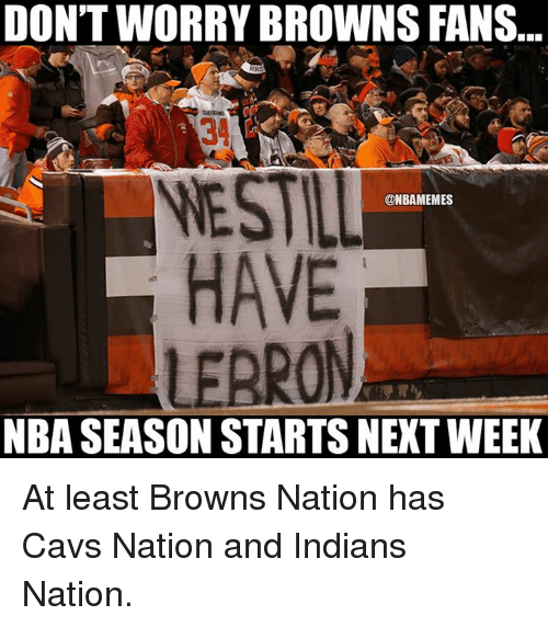 browns-fans: DON'T WORRY BROWNS FANS  BR  NESTAL  @NBAMEMES  HAVE  LEARON  NBA SEASON STARTSNEXT WEEK At least Browns Nation has Cavs Nation and Indians Nation.