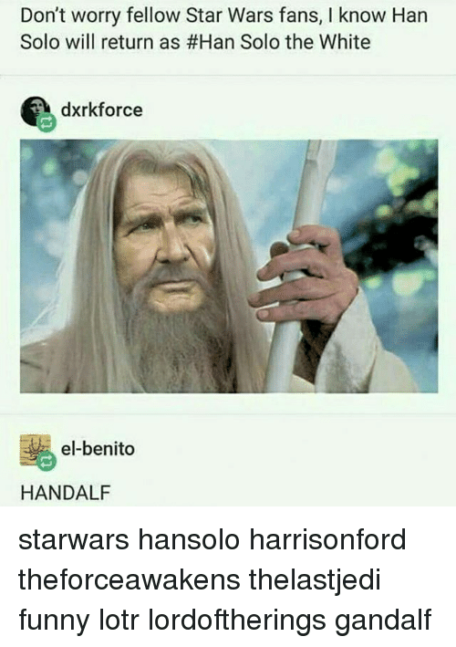 funny lotr: Don't worry fellow Star Wars fans, l know Han  Solo will return as #Han Solo the White  dxrkforce  el-benito  HANDALF starwars hansolo harrisonford theforceawakens thelastjedi funny lotr lordoftherings gandalf