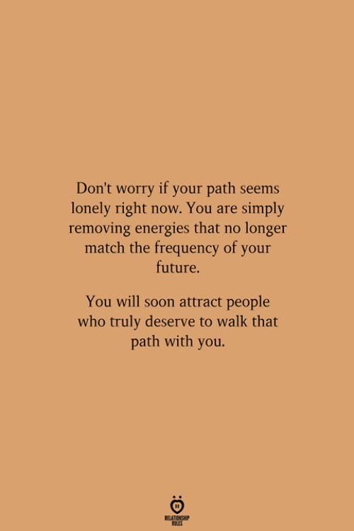 Future, Soon..., and Match: Don't worry if your path seems  lonely right now. You are simply  removing energies that no longer  match the frequency of your  future.  You will soon attract people  who truly deserve to walk that  path with you.