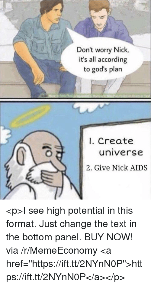 "Nick, Text, and Change: Don't worry Nick,  it's all according  to god's plarn  1. Create  universe  2. Give Nick AIDS <p>I see high potential in this format. Just change the text in the bottom panel. BUY NOW! via /r/MemeEconomy <a href=""https://ift.tt/2NYnN0P"">https://ift.tt/2NYnN0P</a></p>"