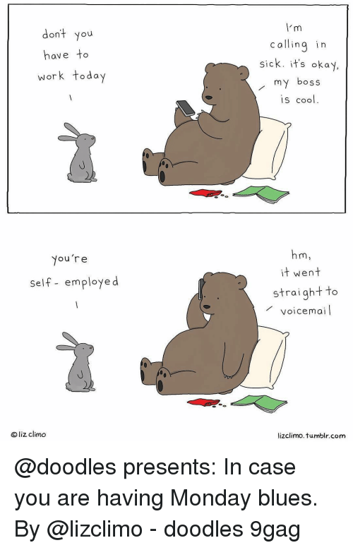 Lizclimo Tumblr: dont you  have to  work today  c allinq in  sick. it's okay  my boss  is cool  Nou're  it went  self- employe d  straightto  voicemai  Oliz climo  lizclimo. tumblr.com @doodles presents: In case you are having Monday blues. By @lizclimo - doodles 9gag