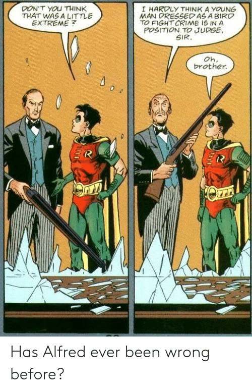Crime, Fight, and Been: DON'T YOU THINK  THAT WAS A LITTLE  EXTREME  I HARDLY THINK A YOUNG  MAN DRESSEDAS A BIRD  TO FIGHT CRIME IS IN A  POSITION TO JUDGE  SIR.  Oh.  brother Has Alfred ever been wrong before?