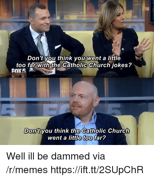 Church, Memes, and Jokes: Don't you think you went a little  too far with the Catholic Church jokes?  FOX5  Don't vou think the Catholic Church  went a little too far? Well ill be dammed via /r/memes https://ift.tt/2SUpChR