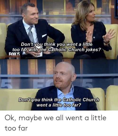 catholic church: Don't you think you went a little  too far with the Catholic Church jokes?  FOX5  Don't you think the Catholic Church  went a little too far? Ok, maybe we all went a little too far