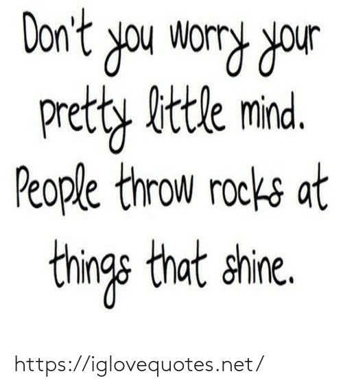 worry: Don't you worry your  pretty bttle mind.  People throw rocks at  things that shine. https://iglovequotes.net/