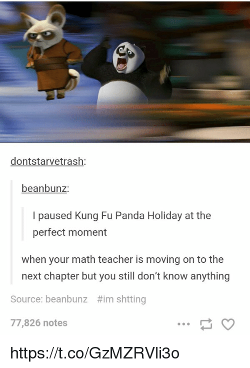 Kung Fu Panda: dontstarvetrash:  beanbunz:  I paused Kung Fu Panda Holiday at the  perfect moment  when your math teacher is moving on to the  next chapter but you still don't know anything  #imshtting  Source: beanbunz  77,826 notes https://t.co/GzMZRVli3o