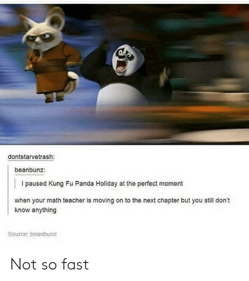 Kung Fu Panda: dontstarvetrash:  beanbunz:  I paused Kung Fu Panda Holiday at the perfect moment  when your math teacher is moving on to the next chapter but you still don't  know anything  Source: beanbunz Not so fast