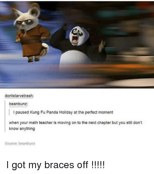 Kungs: dontstarvetrash:  beanbunz:  l paused Kung Fu Panda Holiday at the perfect moment  when your math teacher is moving on to the next chapter but you still don't  know anything  Source: beanbunz I got my braces off !!!!!
