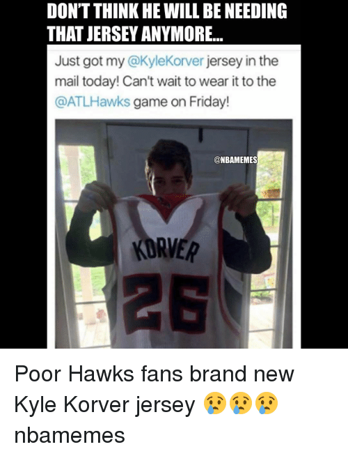 Memes, Kyle Korver, and Hawks: DON'TTHINKHE WILL BE NEEDING  THAT JERSEY ANYMORE...  Just got my  jersey in the  mail today! Can't wait to wear it to the  @ATLHawks game on Friday!  @NBAMEMES  KORVER Poor Hawks fans brand new Kyle Korver jersey 😢😢😢 nbamemes