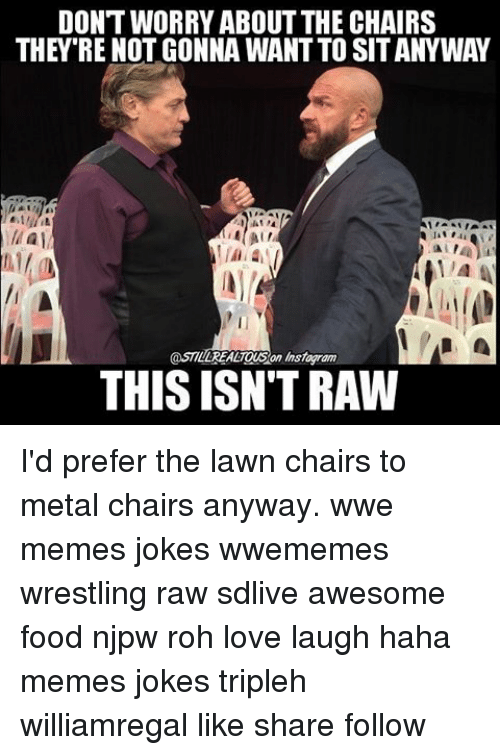 Wwe Memes: DONTWORRY ABOUT THE CHAIRS  THEY RE NOT GONNA WANTTO SITANYWAY  @STILLREALTOUSan Instoyram  THIS ISN'T RAW I'd prefer the lawn chairs to metal chairs anyway. wwe memes jokes wwememes wrestling raw sdlive awesome food njpw roh love laugh haha memes jokes tripleh williamregal like share follow