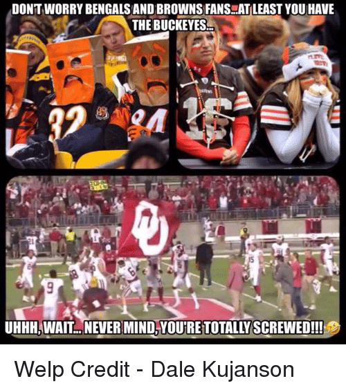 browns-fans: DONTWORRY BENGALS AND BROWNS FANS..AT LEAST YOU HAVE  THE BUCKEYES  UHHH,WAIT. NEVER MIND,YOU'RE TOTALLY SCREWED!!! Welp  Credit - Dale Kujanson