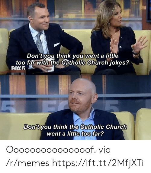 Catholic: Don'tyou think you went a little  too far with the Catholic Church jokes?  FOX5  Don't you think the Catholic Church  went a little too far? Ooooooooooooooof. via /r/memes https://ift.tt/2MfjXTi