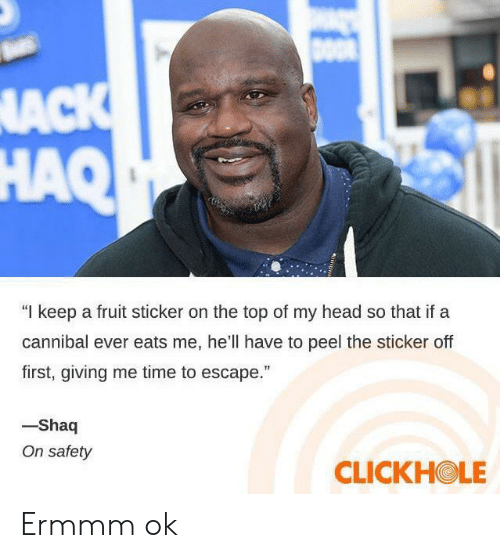 """Head, Shaq, and Time: DOO  NACK  HAQ  """"I keep a fruit sticker on the top of my head so that if a  cannibal ever eats me, he'll have to peel the sticker off  first, giving me time to escape.""""  -Shaq  On safety  CLICKHOLE Ermmm ok"""