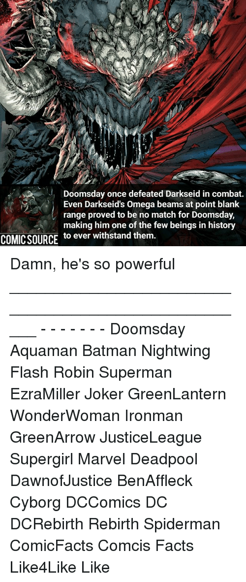 combative: Doomsday once defeated Darkseid in combat.  Even Darkseid's Omega beams at point blank  range proved to be no match for Doomsday,  making him one of the few beings in history  COMIC SOURCE  to ever withstand them. Damn, he's so powerful _____________________________________________________ - - - - - - - Doomsday Aquaman Batman Nightwing Flash Robin Superman EzraMiller Joker GreenLantern WonderWoman Ironman GreenArrow JusticeLeague Supergirl Marvel Deadpool DawnofJustice BenAffleck Cyborg DCComics DC DCRebirth Rebirth Spiderman ComicFacts Comcis Facts Like4Like Like