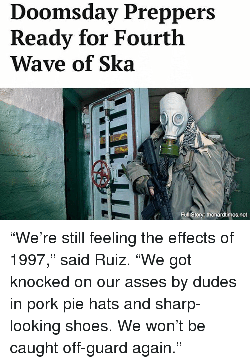 """Porke: Doomsday Preppers  Ready for Fourth  Wave of Ska  Full Story: thehardtimes.net """"We're still feeling the effects of 1997,"""" said Ruiz. """"We got knocked on our asses by dudes in pork pie hats and sharp-looking shoes. We won't be caught off-guard again."""""""