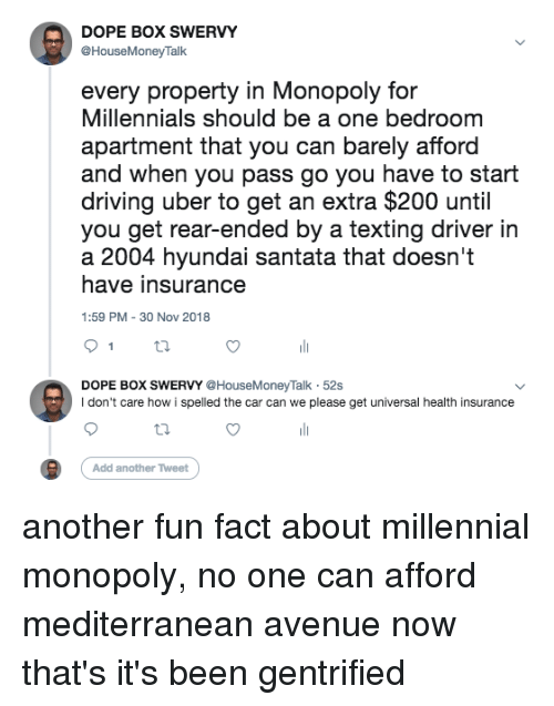 Millennial Monopoly: DOPE BOX SWERVY  @HouseMoneyTalk  every property in Monopoly for  Millennials should be a one bedroom  apartment that you can barely afford  and when you pass go you have to start  driving uber to get an extra $200 until  you get rear-ended by a texting driver in  a 2004 hyundai santata that doesn't  have insurance  1:59 PM 30 Nov 2018  DOPE BOX SWERVY @HouseMoneyTalk 52s  I don't care how i spelled the car can we plee get universal health insurance  Add another Tweet