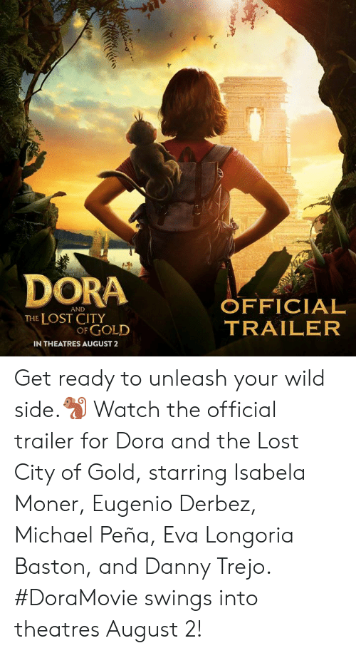 Dora: DORA OFFICIAL  AND  THE LOST CITY  OF GOLD  TRAILER  IN THEATRES AUGUST2 Get ready to unleash your wild side.🐒 Watch the official trailer for Dora and the Lost City of Gold, starring Isabela Moner, Eugenio Derbez, Michael Peña, Eva Longoria Baston, and Danny Trejo. #DoraMovie swings into theatres August 2!